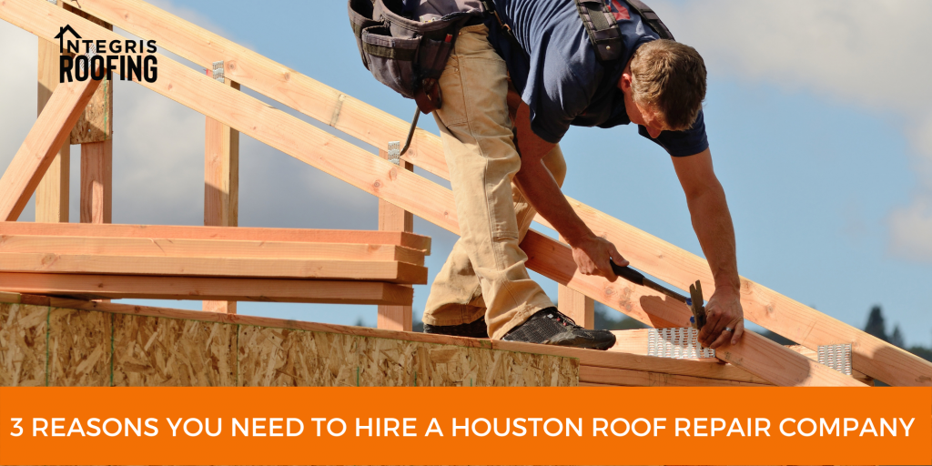 3 Reasons You Need to Hire a Houston Roof Repair Company